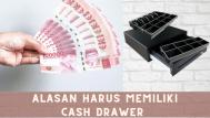 Alasan Mengapa Harus Memiliki Cash Drawer untuk Kasir Anda